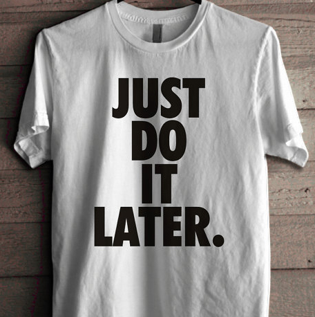 Just Do it Later T-Shirt